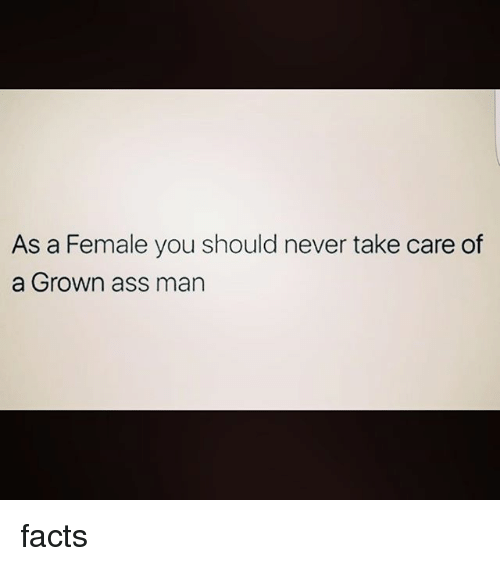 Memes, 🤖, and Take Care: As a Female you should never take care of  a Grown ass man facts