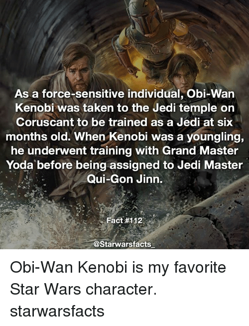Jedi, Memes, and Obi-Wan Kenobi: As a force-sensitive individual, Obi-Wan  Kenobi was taken to the Jedi temple on  Coruscant to be trained as a Jedi at six  months old. When Kenobi was a youngling,  he underwent training with Grand Master  Yoda before being assigned to Jedi Master  Qui-Gon Jinn.  Fact #112  @Starwarsfacts Obi-Wan Kenobi is my favorite Star Wars character. starwarsfacts