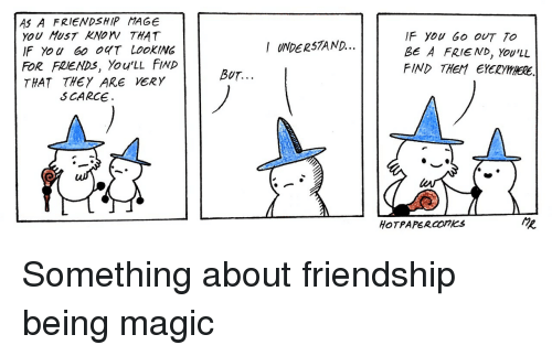Friends, Magic, and Friendship: AS A FRIENDSHIP MAGE  YoU HusT KNOW THAT  IF YoU 60 OT LOOKING  FOR FRIENDS, You'LL FIND  THAT THEY ARE VERY  F You Go OUT TO  BE A FRIE ND, Yov'LL  FIND THEM EYERYHHERE.  I UNDER57AND...  BUT.  S CARCE  HOTPAPERCOnKS <p>Something about friendship being magic</p>