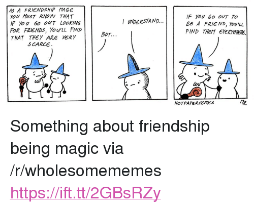 """Friends, Magic, and Friendship: AS A FRIENDSHIP MAGE  YoU HusT KNOW THAT  IF YoU 60 OT LOOKING  FOR FRIENDS, You'LL FIND  THAT THEY ARE VERY  F You Go OUT TO  BE A FRIE ND, Yov'LL  FIND THEM EYERYHHERE.  I UNDER57AND...  BUT.  S CARCE  HOTPAPERCOnKS <p>Something about friendship being magic via /r/wholesomememes <a href=""""https://ift.tt/2GBsRZy"""">https://ift.tt/2GBsRZy</a></p>"""