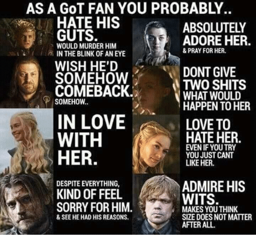 memes: AS A GOT FAN YOU PROBABLY.  HATE HIS  ABSOLUTELY  GUTS.  ADORE HER.  WOULD MURDER HIM  & PRAY FOR HER.  P IN THE BLINK OF AN EYE  WISH HE'D  DONT GIVE  SOMEHOW  COMEBACK.  a TWO WOULD  SHITS  WHAT SOMEHOW  HAPPEN TO HER  IN LOVE  LOVE TO  HATE HER  WITH  EVEN IF YOU TRY  HER.  YOU JUST CANT  LIKE HER.  DESPITEEVERYTHING,  ADMIRE HIS  KIND OF FEEL  WITS.  SORRY FOR HIM.  MAKES YOU THINK  SIZE DOES NOT MATTER  & SEE HE HAD HIS REASONS.  AFTER ALL.