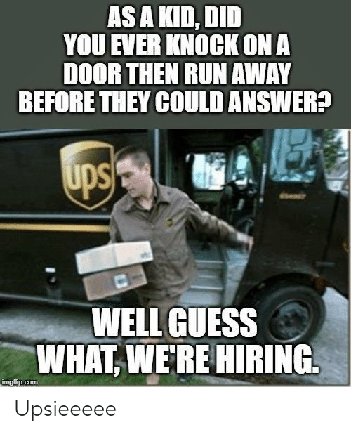ona: AS A KID, DID  YOU EVER KNOCK ONA  DOOR THEN RUN AWAY  BEFORE THEY COULD ANSWER?  WELL GUESS  WHAT,WERE HIRING  imgfip.com Upsieeeee