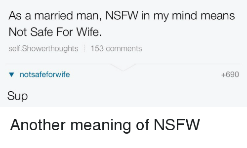 Nsfw, Mean, and Meaning: As a married man, NSFW in my mind means  Not Safe For Wife.  self. Showerthoughts  153 comments  +690  v not safeforwife  Sup Another meaning of NSFW