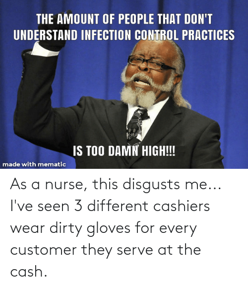 Disgusts Me: As a nurse, this disgusts me... I've seen 3 different cashiers wear dirty gloves for every customer they serve at the cash.