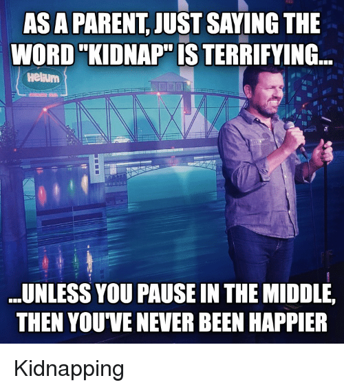 As A PARENT JUST SAYING THE WORD KIDNAP IS TERRIFYING