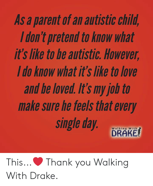 drake walking: As a parent of an autistic child  ldon't pretend to know what  it's lnke to be autistic. However  Ido know what it's like to love  and be loved. It's my job to  make sure he teels that every  single day  DRAKE  Walking With This...❤️  Thank you Walking With Drake.