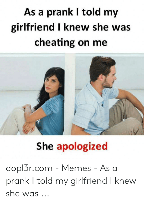 Cheating Girlfriend Meme: As a prank I told my  girlfriend I knew she was  cheating on me  She apologized dopl3r.com - Memes - As a prank I told my girlfriend I knew she was ...