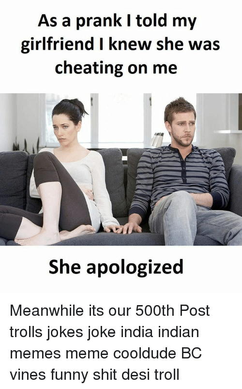 Troll Joke: As a prank l told my  girlfriend I knew she was  cheating on me  She apologized Meanwhile its our 500th Post trolls jokes joke india indian memes meme cooldude BC vines funny shit desi troll