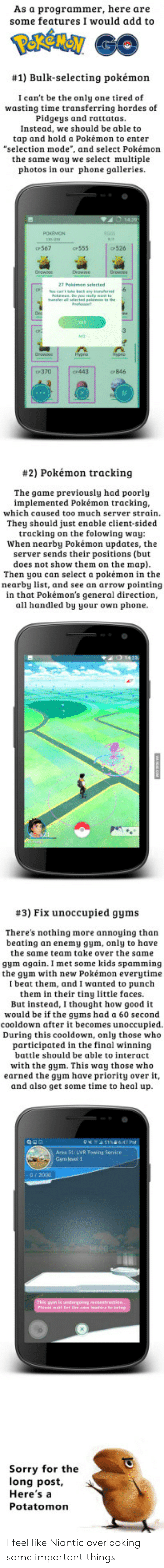 """rattatas: As a programmer, here are  some features I would add to  #1) Bulk-selecting pokémon  I can't be the only one tired of  wasting time transferring hordes of  Pidgeys and rattatas.  Instead, we should be able to  tap and hold a Pokémon to enter  """"selection mode"""", and select Pokémon  the same way we select multiple  photos in our phone galleries.  567  c555  526  P370  443  CP846  #2) Pokémon tracking  The game previously had poorly  implemented Pokémon tracking  which caused too much server strain  They should just enable client-sided  tracking on the folowing way  When nearby Pokémon updates, the  server sends their positions (but  does not show them on the map)  Then you can select a pokémon in the  nearby list, and see an arrow pointing  in that Pokémon's general direction,  all handled by your own phone  #3) Fix unoccupied gyms  There's nothing more annoying than  beating an enemy gym, only to have  the same team take over the same  gym again. I met some kids spamming  the gym with new Pokémon everytime  I beat them, and I wanted to punch  them in their tiny little faces.  But instead, I thought how good it  would be if the gyms had a 60 second  cooldown after it becomes unoccupied  During this cooldown, only those who  participated in the final winning  battle should be able to interact  with the gym. This way those who  earned the gym have priority over it,  and also get some time to heal up  Area 51: LVR Towing Service  Gym level 1  Sorry for the  long post  Here'sa  Potatomon I feel like Niantic overlooking some important things"""