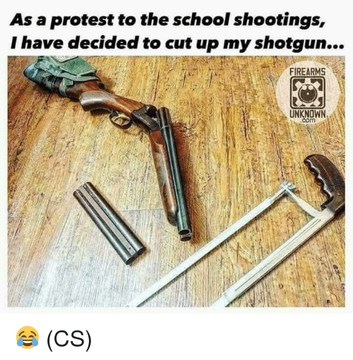 Memes, Protest, and School: As a protest to the school shootings,  I have decided to cut up my shotgun...  FIREARMS  UNKNOWN  com 😂 (CS)