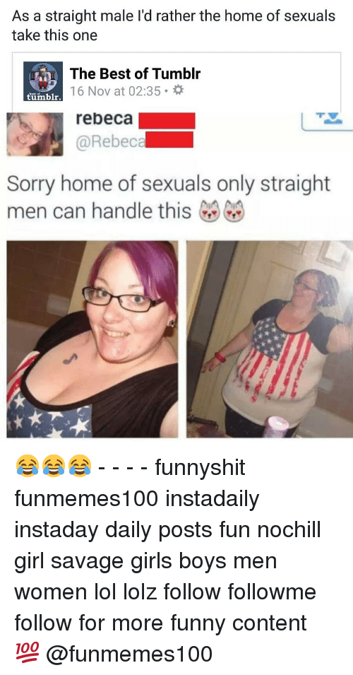 16 Nov: As a straight male l'd rather the home of sexuals  take this one  The Best of Tumblr  16 Nov at 02:35  best of  tümblr.  rebeca  @Rebeca  Sorry home of sexuals only straight  men can handle this 😂😂😂 - - - - funnyshit funmemes100 instadaily instaday daily posts fun nochill girl savage girls boys men women lol lolz follow followme follow for more funny content 💯 @funmemes100