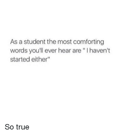"""Comfortable, Girl, and Student: As a student the most comforting  words you'll ever hear are l haven't  started either"""" So true"""