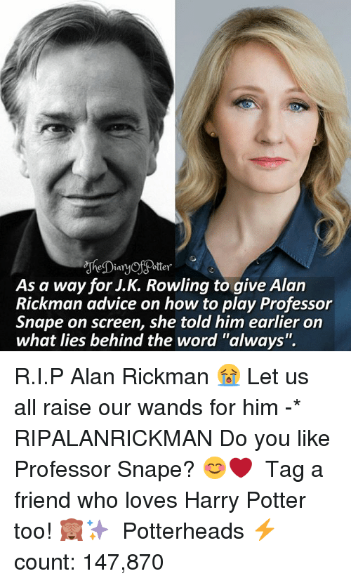 """Alan Rickman: As a way for J.K. Rowling to qive Alan  Rickman advice on how to play Professor  Snape on screen, she told him earlier on  what lies behind the word """"always"""". R.I.P Alan Rickman 😭 Let us all raise our wands for him -* RIPALANRICKMAN Do you like Professor Snape? 😊❤ ♔ Tag a friend who loves Harry Potter too! 🙈✨ ◇ Potterheads⚡count: 147,870"""