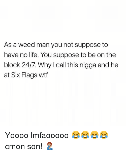 Life, Memes, and Weed: As a weed man you not suppose to  have no life. You suppose to be on the  block 24/7. Why I call this nigga and he  at Six Flags wtf Yoooo lmfaooooo 😂😂😂😂 cmon son! 🤦🏽‍♂️