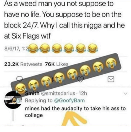 Six Flags: As a weed man you not suppose to  have no life. You suppose to be on the  block 24/7. Why l call this nigga and he  at Six Flags wtf  8/6/17, 1:2与부 부 부 부  23.2K Retweets 76K Likes  mith @smittsdarius 12h  Replying to @GoofyBam  mines had the audacity to take his ass to  college