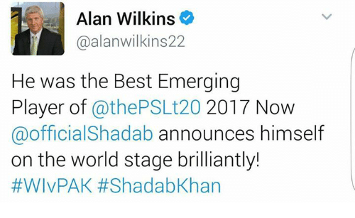 Memes, 🤖, and Player: as Alan Wilkins  @alanwilkins22  He was the Best Emerging  Player of  athePSLt20 2017 Now  @official Shadab announces himself  on the world stage brilliantly!  #WIvPAK ShadabKhan