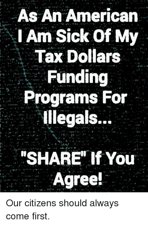 "Memes, American, and Sick: As An American  Am Sick Of My  Tax Dollars  Funding  Programs For  lllegals..-  ""SHARE' If You  Agree! Our citizens should always come first."