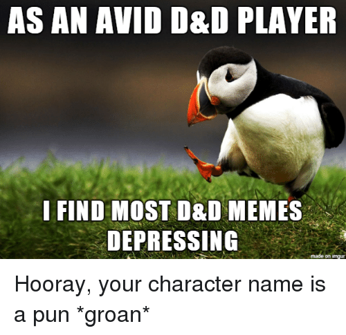 a pun: AS AN AVID D&D PLAYER  I FIND MOST D&D MEMES  DEPRESSING  on imqu Hooray, your character name is a pun *groan*