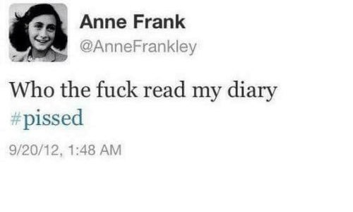 Anne Frank, Fuck, and Who: as Anne Frank  @Anne Frankley  who the fuck read my diary  #pissed  9/20/12, 1:48 AM