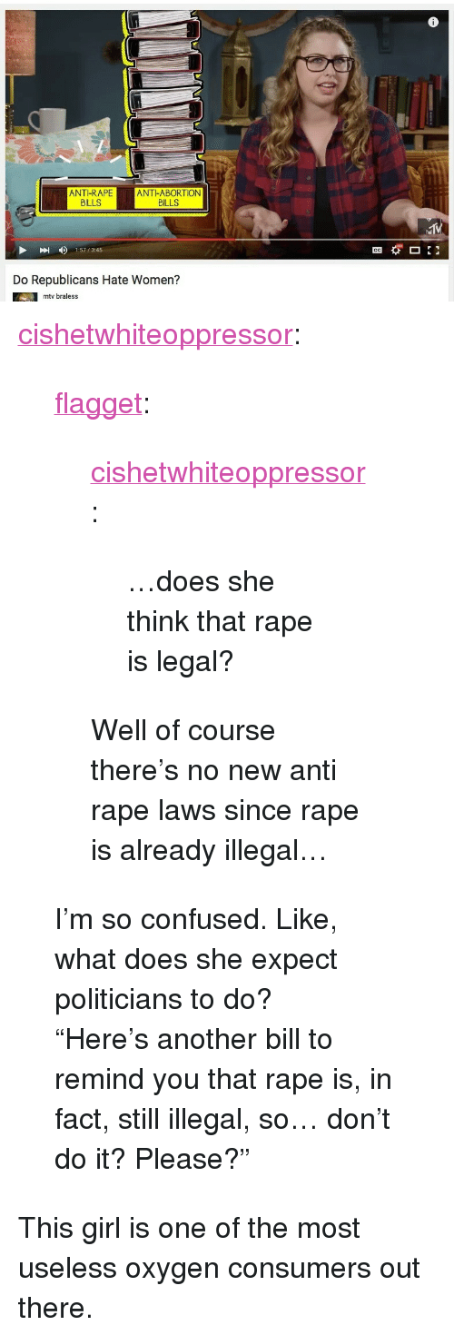"""Anti Rape: as  ANT-RAPEANT-ABORTION  BILLS  BILLS  1:57/3.45  Do Republicans Hate Women?  mtv braless <p><a class=""""tumblr_blog"""" href=""""http://cishetwhiteoppressor.tumblr.com/post/139008029511"""">cishetwhiteoppressor</a>:</p> <blockquote> <p><a class=""""tumblr_blog"""" href=""""http://flagget.tumblr.com/post/139007705128"""">flagget</a>:</p> <blockquote> <p><a class=""""tumblr_blog"""" href=""""http://cishetwhiteoppressor.tumblr.com/post/139007517356"""">cishetwhiteoppressor</a>:</p> <blockquote> <p>…does she think that rape is legal?</p> </blockquote> <p>Well of course there's no new anti rape laws since rape is already illegal…</p> </blockquote> <p>I'm so confused. Like, what does she expect politicians to do?</p> <p>""""Here's another bill to remind you that rape is, in fact, still illegal, so… don't do it? Please?""""</p> </blockquote>  <p>This girl is one of the most useless oxygen consumers out there.</p>"""