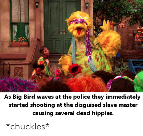 As Big Bird Waves At The Police They Immediately Started