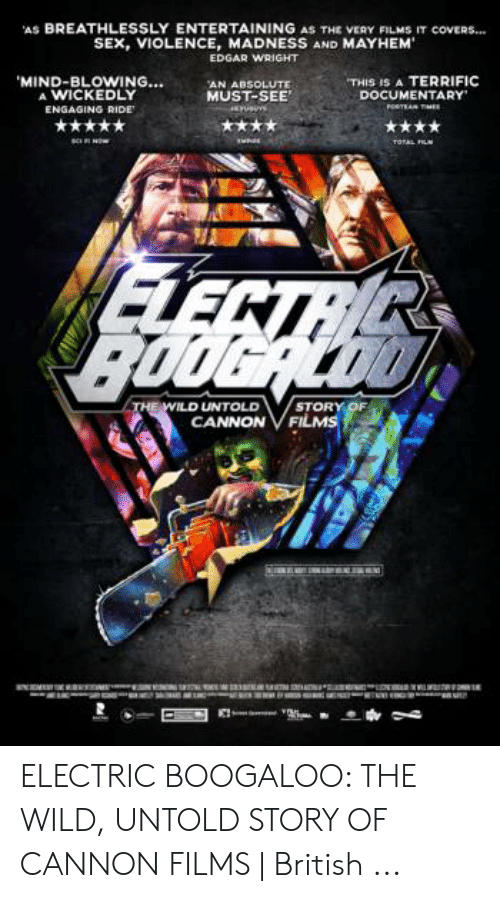 """Cannon Films: AS BREATHLESSLY ENTERTAINING AS THE VERY FILMS IT coVERS.  SEX, VIOLENCE, MADNESS AND MAYHEM  EDGAR WRIGHT  """"THIS IS A TERRIFIC  DOCUMENTARY  MIND-BLOWING...  A WICKEDLY  AN ABSOLUTE  MUST-SEE  ENGAGING RIDE  STORY OF  LD UNTOLD  CANNON VFILMs ELECTRIC BOOGALOO: THE WILD, UNTOLD STORY OF CANNON FILMS   British ..."""