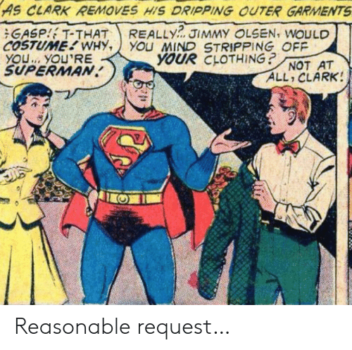 dripping: AS CLARK REMOVES HIS DRIPPING OUTER GARMENTS  REALLY  YOu MIND STRIPPING OFF  YOUR CLOTHING?  GASP T-THAT  COSTUME WHY,  YOU. YOU'RE  SUPERMAN  JIMMY OLSEN, WOULD  NOT AT  ALL CLARK! Reasonable request…