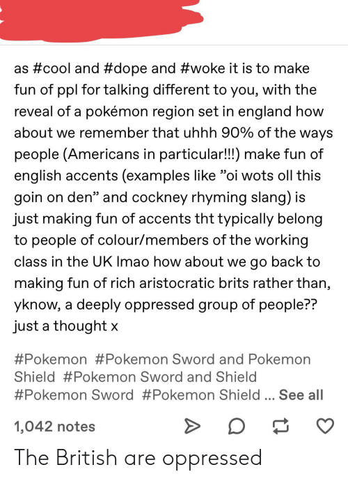"""cockney: as #cool and #dope and #woke it is to make  fun of ppl for talking different to you, with the  reveal of a pokémon region set in england how  about we remember that uhhh 90% of the ways  people (Americans in particular!!) make fun of  english accents (examples like """"oi wots oll this  goin on den"""" and cockney rhyming slang) is  just making fun of accents tht typically belong  to people of colour/members of the working  class in the UK Imao how about we go back to  making fun of rich aristocratic brits rather than,  yknow, a deeply oppressed group of people??  just a thought x  #Pokemon #Pokemon Sword and Pokemon  Shield #Pokemon Sword and Shield  #Pokemon Sword #Pokemon Shield  See all  1,042 notes The British are oppressed"""