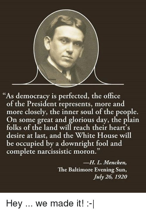 "Narcissistic: ""As democracy is perfected, the office  of the President represents, more and  more closely, the inner soul of the people.  On some great and glorious day, the plain  folks of the land will reach their heart's  desire at last, and the White House will  be occupied by a downright fool and  complete narcissistic moron.""  -H. L. Mencken,  The Baltimore Evening Sun,  July 26, 1920 Hey ... we made it! :-