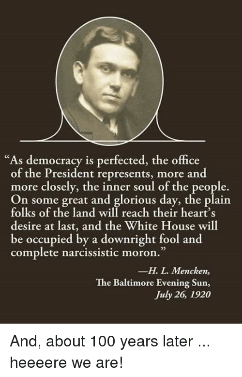 "Narcissistic: ""As democracy is perfected, the office  of the President represents, more and  more closely, the inner soul of the people.  On some great and glorious day, the plain  folks of the land will reach their heart's  desire at last, and the White House will  be occupied by a downright fool and  complete narcissistic moron.""  -H. L. Mencken,  The Baltimore Evening Sun,  July 26, 1920 And, about 100 years later ... heeeere we are!"
