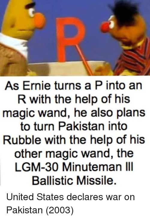 ballistic: As Ernie turns a P into an  R with the help of his  magic wand, he also plans  to turn Pakistan into  Rubble with the help of his  other magic wand, the  LGM-30 Minuteman IlI  Ballistic Missile United States declares war on Pakistan (2003)
