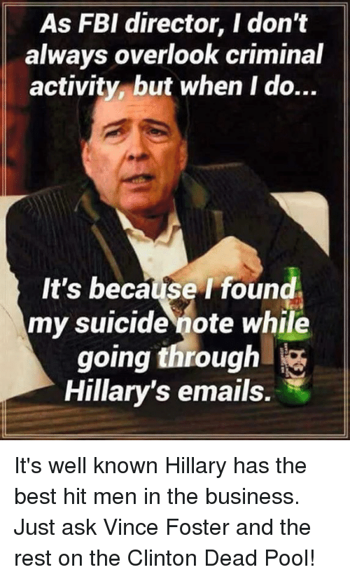 Fbi, Memes, and Best: As FBI director, I don't  always overlook criminal  activity but when I do...  It's because I found  my suicide note while  going through  Hillary's emails. It's well known Hillary has the best hit men in the business. Just ask Vince Foster and the rest on the Clinton Dead Pool!