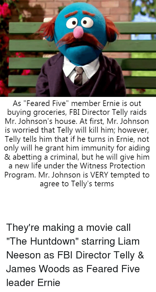 "Fbi, Liam Neeson, and Life: As ""Feared Five"" member Ernie is out  buying groceries, FBI Director Telly raids  Mr. Johnson's house. At first, Mr. Johnson  is worried that Telly will kill him; however,  Telly tells him that if he turns in Ernie, not  only will he grant him immunity for aiding  & abetting a criminal, but he will give him  a new life under the Witness Protection  Program. Mr. Johnson is VERY tempted to  agree to Telly's terms They're making a movie call ""The Huntdown"" starring Liam Neeson as FBI Director Telly & James Woods as Feared Five leader Ernie"
