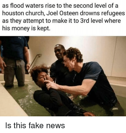 Faking News: as flood waters rise to the second level of a  houston church, Joel Osteen drowns refugees  as they attempt to make it to 3rd level where  his money is kept. Is this fake news