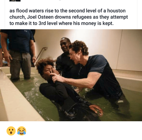 Kepted: as flood waters rise to the second level of a houston  church, Joel Osteen drowns refugees as they attempt  to make it to 3rd level where his money is kept. 😮😂