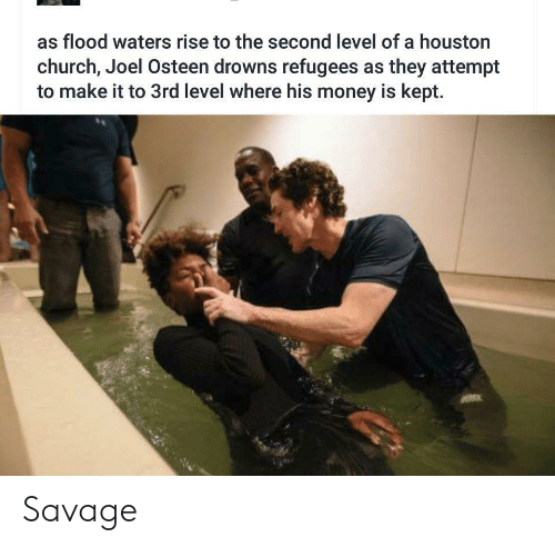 Joel Osteen: as flood waters rise to the second level of a houston  church, Joel Osteen drowns refugees as they attempt  to make it to 3rd level where his money is kept. Savage