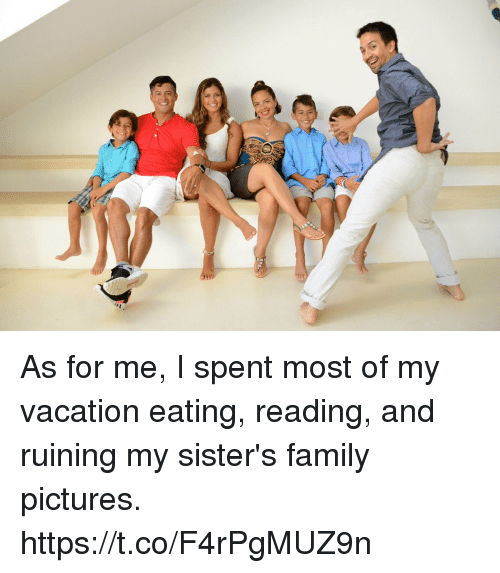 Family, Memes, and Pictures: As for me, I spent most of my vacation eating, reading, and ruining my sister's family pictures. https://t.co/F4rPgMUZ9n