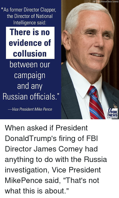 "Fbi, Memes, and News: ""As former Director Clapper,  the Director of National  Intelligence said:  There is no  evidence of  collusion  between our  campaign  and any  Russian officials  -Vice President Mike Pence  (AP Photo/Manuel Balce  Ceneta)  FOX  NEWS When asked if President DonaldTrump's firing of FBI Director James Comey had anything to do with the Russia investigation, Vice President MikePence said, ""That's not what this is about."""