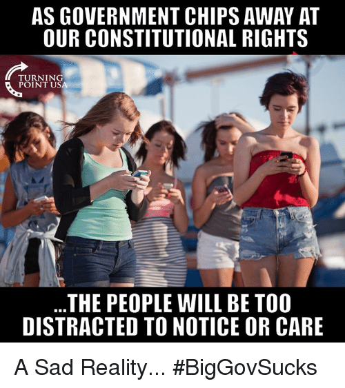 Constitutional: AS GOVERNMENT CHIPS AWAY AT  OUR CONSTITUTIONAL RIGHTS  TURNING  POINT USA  THE PEOPLE WILL BE TOO  DISTRACTED TO NOTICE OR CARE A Sad Reality... #BigGovSucks