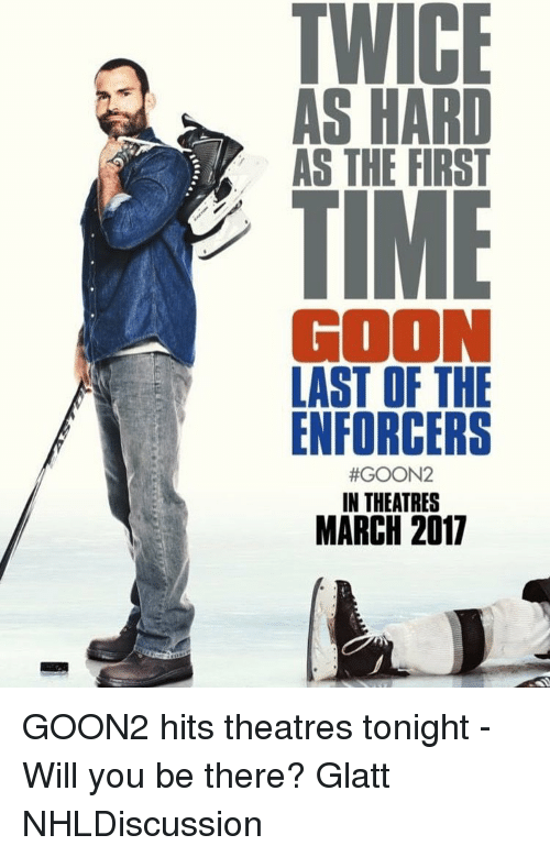Memes, 🤖, and Goon: AS HARD  AS THE FIRST  GOON  LAST OF THE  ENFORCERS  #GOON2  IN THEATRES  MARCH 2017 GOON2 hits theatres tonight - Will you be there? Glatt NHLDiscussion