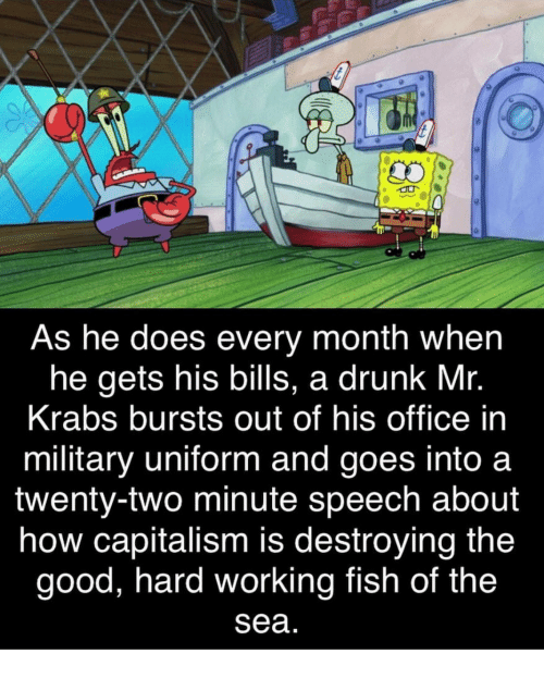 Irl: As he does every month when  he gets his bills, a drunk Mr.  Krabs bursts out of his office in  military uniform and goes into a  twenty-two minute speech about  how capitalism is destroying the  good, hard working fish of the  Sea