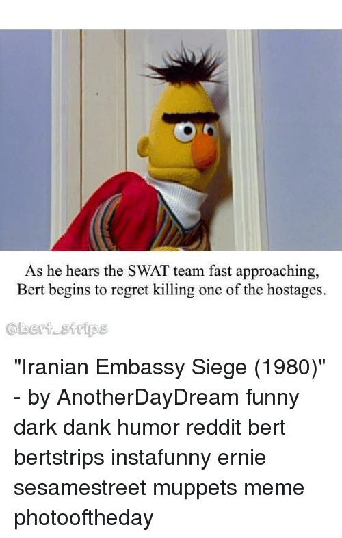 "Iranian: As he hears the SWAT team fast approaching,  Bert begins to regret killing one of the hostages.  @bert sttips ""Iranian Embassy Siege (1980)"" - by AnotherDayDream funny dark dank humor reddit bert bertstrips instafunny ernie sesamestreet muppets meme photooftheday"