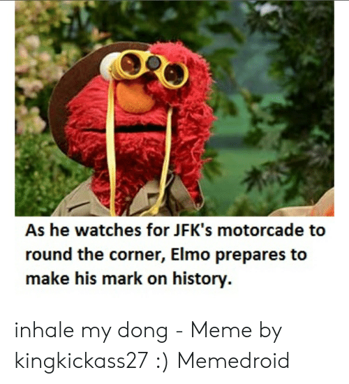 Inhale My: As he watches for JFK's motorcade to  round the corner, Elmo prepares to  make his mark on history. inhale my dong - Meme by kingkickass27 :) Memedroid
