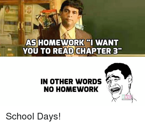 no homework: AS HOMEWORK I WANT  YOU TO READ CHAPTER 3  IN OTHER WORDS  NO HOMEWORK School Days!
