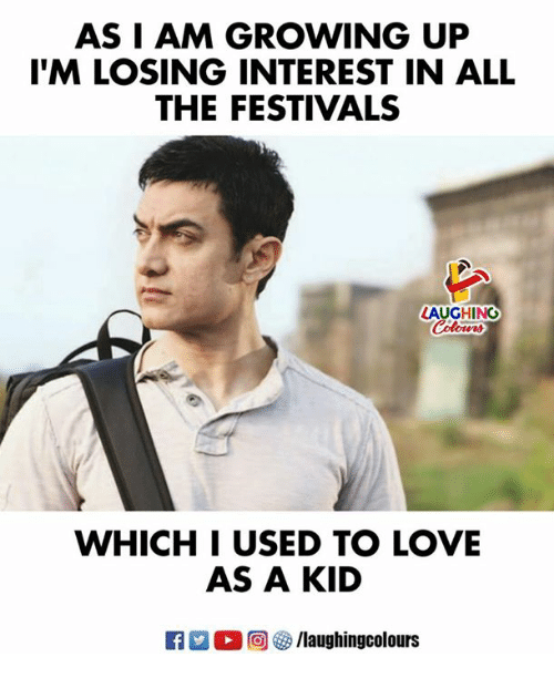 Growing Up, Love, and Indianpeoplefacebook: AS I AM GROWING UP  'M LOSING INTEREST IN ALL  THE FESTIVALS  LAUGHING  WHICH I USED TO LOVE  AS A KID