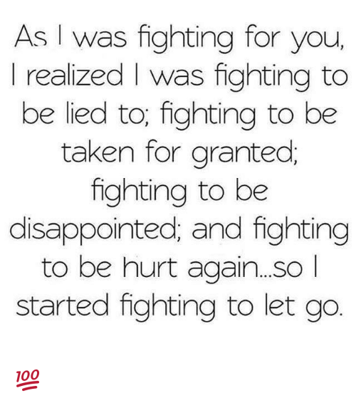 taken for granted: As I was fighting for you  I realized l was fighting to  be lied to; fighting to be  taken for granted  fighting to be  disappointed; and fighting  to be hurt again...SO  started fighting to let go 💯