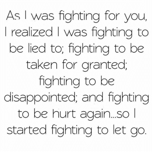 Disappointed: As I was fighting for you,  realized was fighting to  be lied to, fighting to be  taken for granted  fighting to be  disappointed, and fighting  to be hurt again...so  started fighting to let go