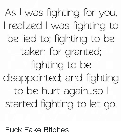 disappoint: As I was fighting for you,  realized was fighting to  be lied to, fighting to be  taken for granted  fighting to be  disappointed, and fighting  to be hurt again. So  started fighting to let go Fuck Fake Bitches