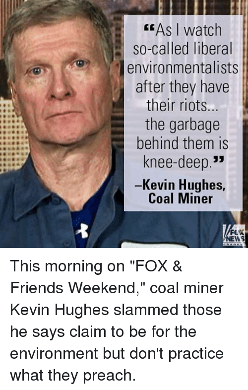 """Friends, Memes, and News: As I watch  so-called liberal  environmentalists  after they have  their riots...  the garbage  behind them is  knee-deep.""""  Kevin Hughes,  Coal Miner  NEWS This morning on """"FOX & Friends Weekend,"""" coal miner Kevin Hughes slammed those he says claim to be for the environment but don't practice what they preach."""