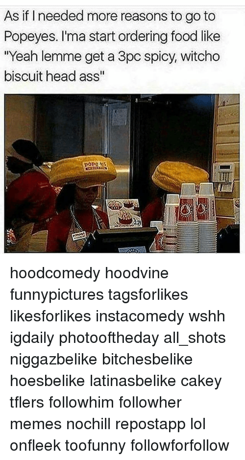 """Ass, Food, and Head: As if I needed more reasons to go to  Popeyes. I'ma start ordering food like  """"Yeah lemme get a 3pc spicy, witcho  biscuit head ass"""" hoodcomedy hoodvine funnypictures tagsforlikes likesforlikes instacomedy wshh igdaily photooftheday all_shots niggazbelike bitchesbelike hoesbelike latinasbelike cakey tflers followhim followher memes nochill repostapp lol onfleek toofunny followforfollow"""